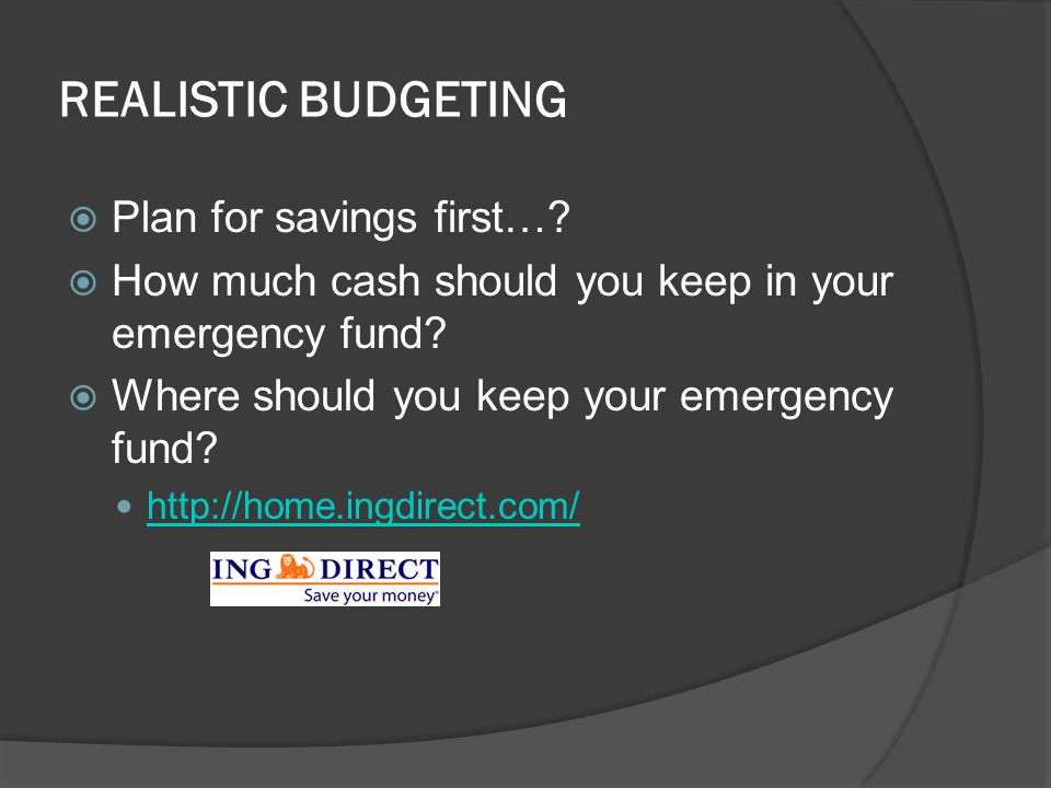 REALISTIC BUDGETING  Plan for savings first…?  How much cash should you keep in your emergency fund?  Where should you keep your emergency fund? ht