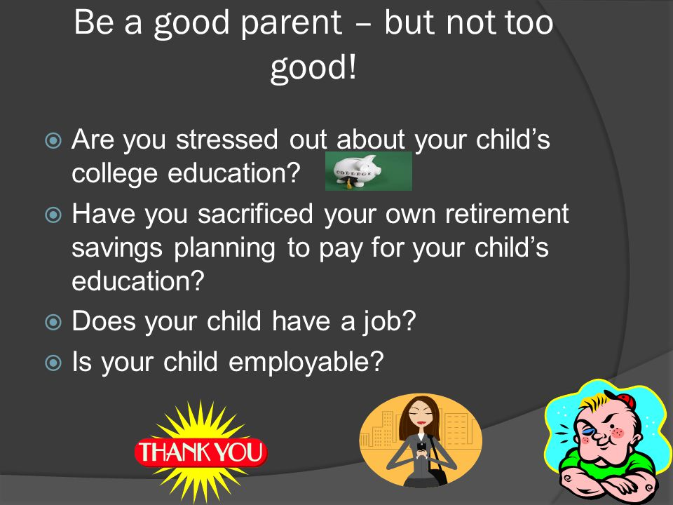 Be a good parent – but not too good. Are you stressed out about your child's college education.