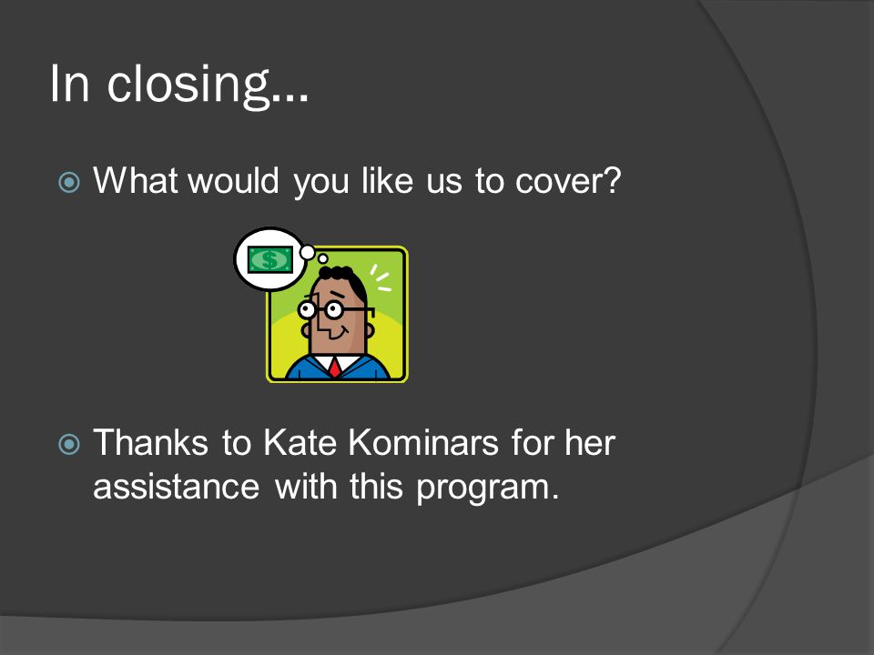 In closing…  What would you like us to cover?  Thanks to Kate Kominars for her assistance with this program.