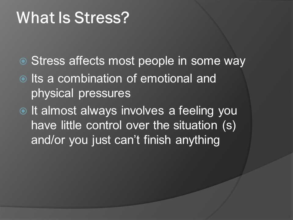 What Is Stress?  Stress affects most people in some way  Its a combination of emotional and physical pressures  It almost always involves a feeling