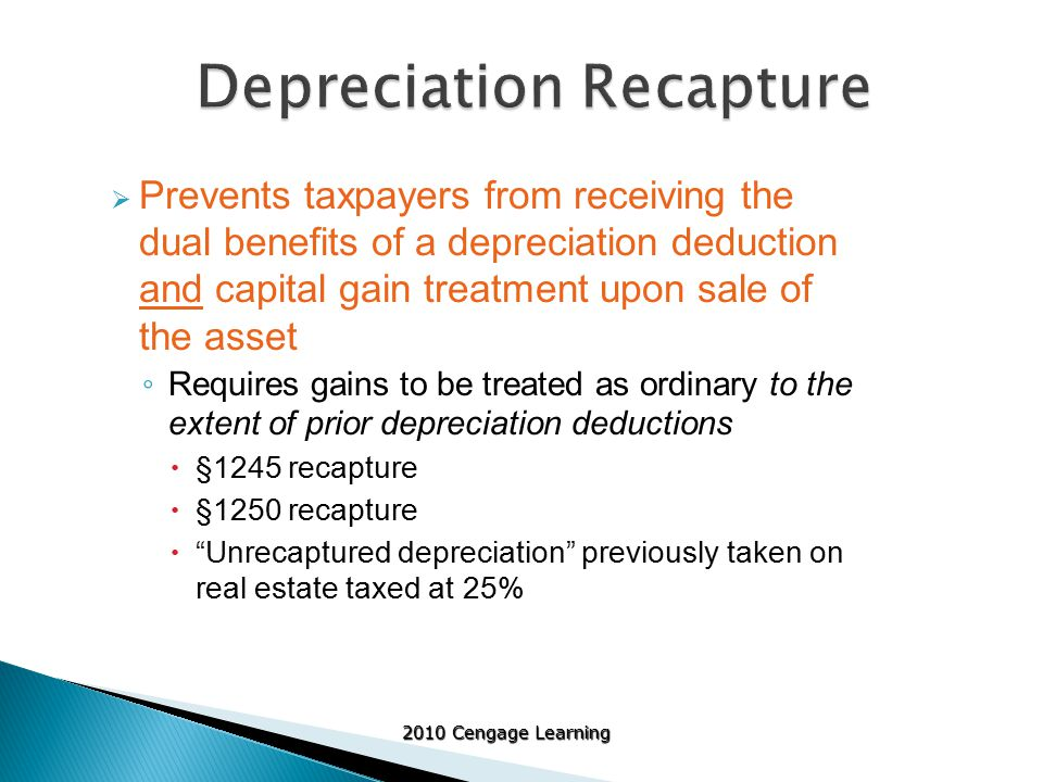 2010 Cengage Learning  Prevents taxpayers from receiving the dual benefits of a depreciation deduction and capital gain treatment upon sale of the asset ◦ Requires gains to be treated as ordinary to the extent of prior depreciation deductions  §1245 recapture  §1250 recapture  Unrecaptured depreciation previously taken on real estate taxed at 25%