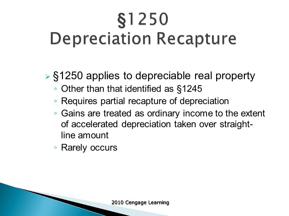 2010 Cengage Learning  §1250 applies to depreciable real property ◦ Other than that identified as §1245 ◦ Requires partial recapture of depreciation ◦ Gains are treated as ordinary income to the extent of accelerated depreciation taken over straight- line amount ◦ Rarely occurs