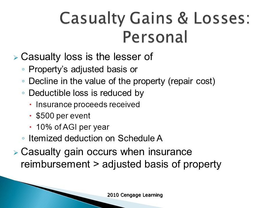 2010 Cengage Learning  Casualty loss is the lesser of ◦ Property's adjusted basis or ◦ Decline in the value of the property (repair cost) ◦ Deductible loss is reduced by  Insurance proceeds received  $500 per event  10% of AGI per year ◦ Itemized deduction on Schedule A  Casualty gain occurs when insurance reimbursement > adjusted basis of property