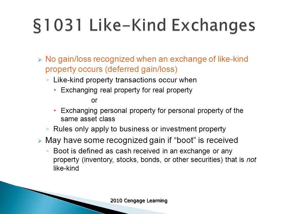 2010 Cengage Learning  No gain/loss recognized when an exchange of like-kind property occurs (deferred gain/loss) ◦ Like-kind property transactions occur when  Exchanging real property for real property or  Exchanging personal property for personal property of the same asset class ◦ Rules only apply to business or investment property  May have some recognized gain if boot is received ◦ Boot is defined as cas h received in an exchange or any property (inventory, stocks, bonds, or other securities) that is not like-kind