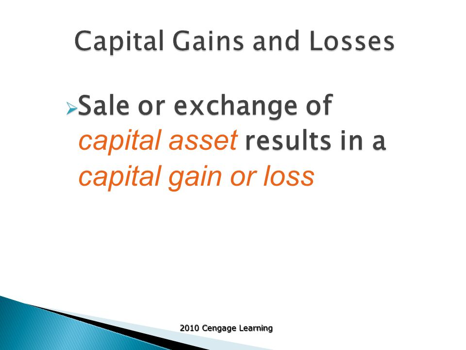 2010 Cengage Learning  Treatment of gains and losses depends on holding period ◦ Property held one year or less  Net gains and losses are treated as ordinary  Losses from investment property separately calculated ◦ Property held more than one year  Net gains is treated like §1231  Net losses must have components analyzed separately Interaction of §1231 and casualty gains/losses from business or investment property is complex – beyond full scope of text