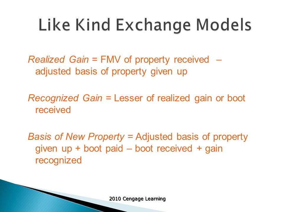 2010 Cengage Learning Realized Gain = FMV of property received – adjusted basis of property given up Recognized Gain = Lesser of realized gain or boot received Basis of New Property = Adjusted basis of property given up + boot paid – boot received + gain recognized
