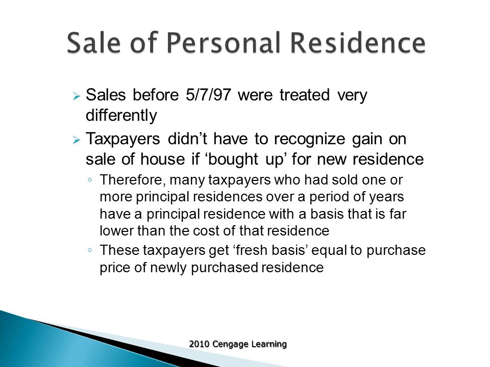 2010 Cengage Learning  Sales before 5/7/97 were treated very differently  Taxpayers didn't have to recognize gain on sale of house if 'bought up' for new residence ◦ Therefore, many taxpayers who had sold one or more principal residences over a period of years have a principal residence with a basis that is far lower than the cost of that residence ◦ These taxpayers get 'fresh basis' equal to purchase price of newly purchased residence