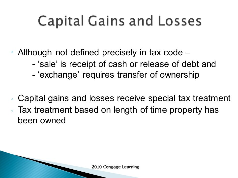 2010 Cengage Learning ° Although not defined precisely in tax code – - 'sale' is receipt of cash or release of debt and - 'exchange' requires transfer of ownership ◦ Capital gains and losses receive special tax treatment ◦ Tax treatment based on length of time property has been owned