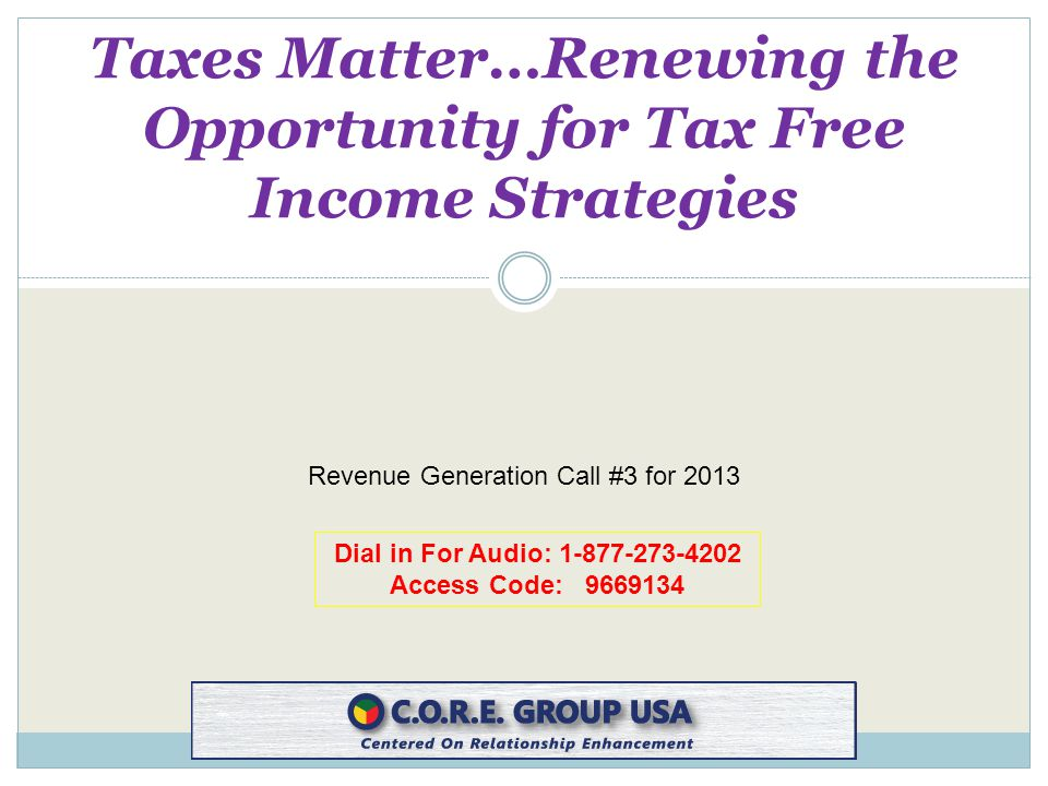 Dial in For Audio: 1-877-273-4202 Access Code: 9669134 Taxes Matter…Renewing the Opportunity for Tax Free Income Strategies Revenue Generation Call #3 for 2013