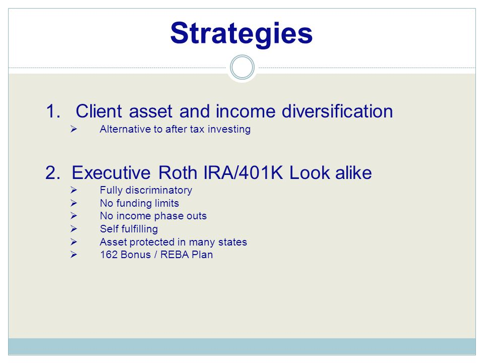 Strategies 1.Client asset and income diversification  Alternative to after tax investing 2. Executive Roth IRA/401K Look alike  Fully discriminatory