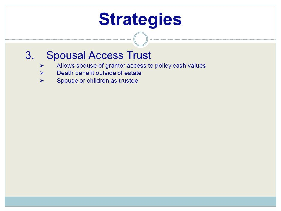 Strategies 3. Spousal Access Trust  Allows spouse of grantor access to policy cash values  Death benefit outside of estate  Spouse or children as t