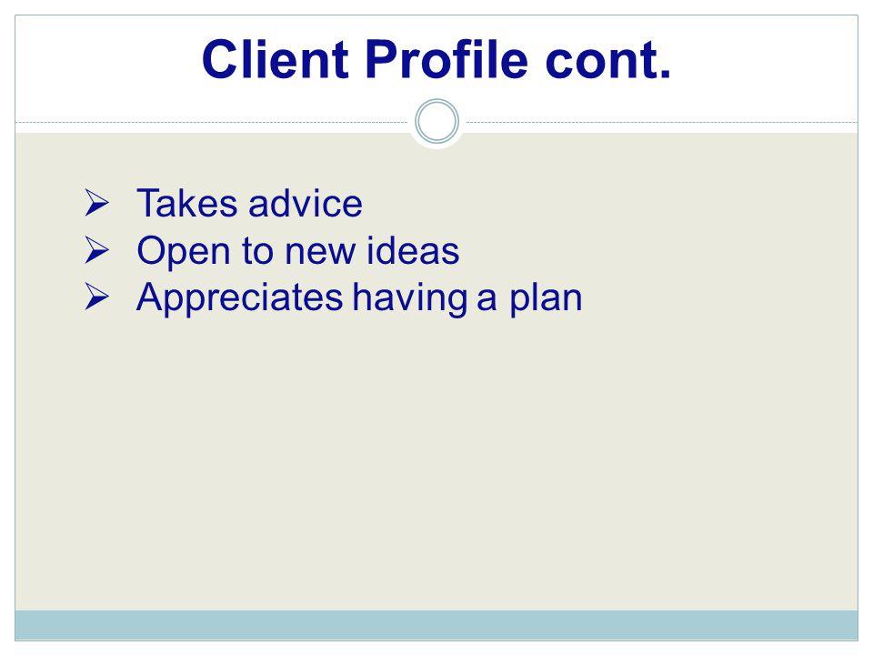 Client Profile cont.  Takes advice  Open to new ideas  Appreciates having a plan
