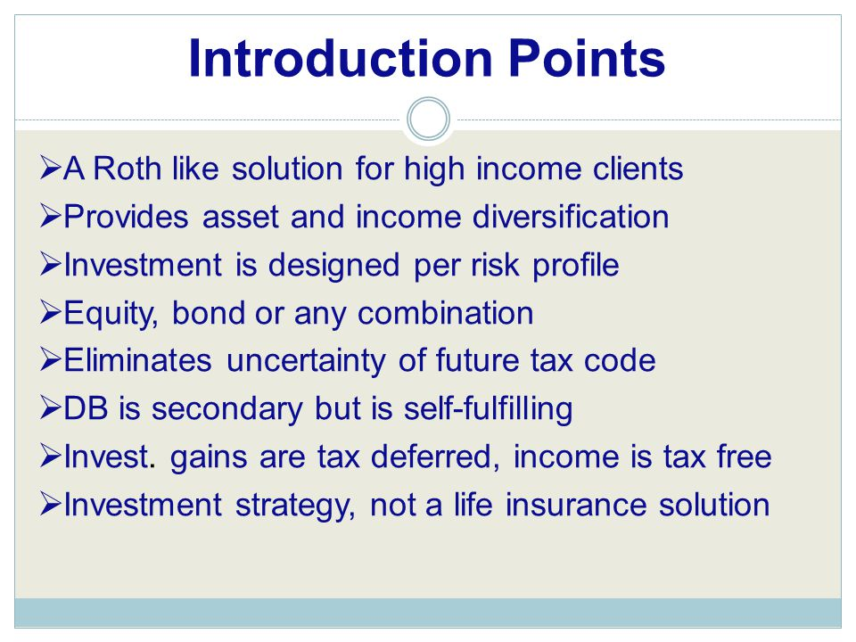 Introduction Points  A Roth like solution for high income clients  Provides asset and income diversification  Investment is designed per risk profile  Equity, bond or any combination  Eliminates uncertainty of future tax code  DB is secondary but is self-fulfilling  Invest.