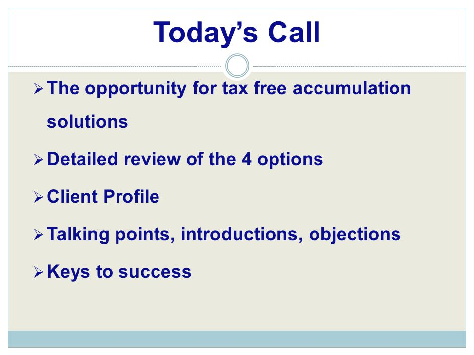 Today's Call  The opportunity for tax free accumulation solutions  Detailed review of the 4 options  Client Profile  Talking points, introductions, objections  Keys to success