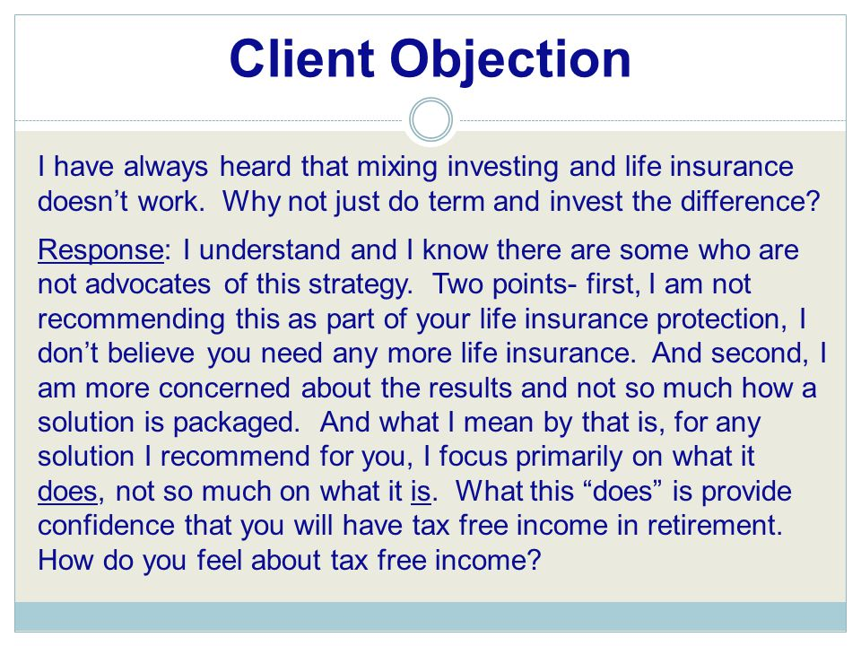 Client Objection I have always heard that mixing investing and life insurance doesn't work. Why not just do term and invest the difference? Response: