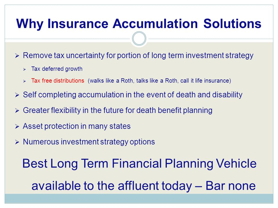 Remove tax uncertainty for portion of long term investment strategy  Tax deferred growth  Tax free distributions (walks like a Roth, talks like a Roth, call it life insurance)  Self completing accumulation in the event of death and disability  Greater flexibility in the future for death benefit planning  Asset protection in many states  Numerous investment strategy options Best Long Term Financial Planning Vehicle available to the affluent today – Bar none Why Insurance Accumulation Solutions