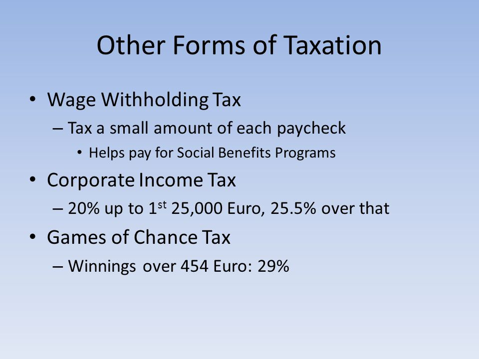 Other Forms of Taxation Wage Withholding Tax – Tax a small amount of each paycheck Helps pay for Social Benefits Programs Corporate Income Tax – 20% up to 1 st 25,000 Euro, 25.5% over that Games of Chance Tax – Winnings over 454 Euro: 29%