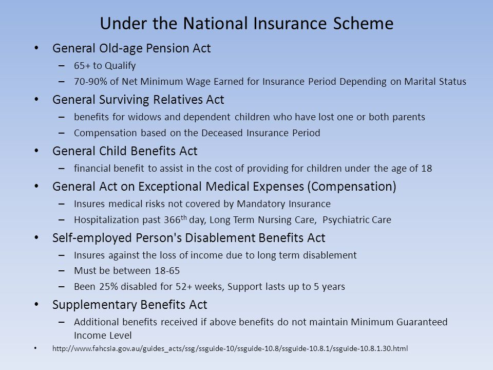Under the National Insurance Scheme General Old-age Pension Act – 65+ to Qualify – 70-90% of Net Minimum Wage Earned for Insurance Period Depending on Marital Status General Surviving Relatives Act – benefits for widows and dependent children who have lost one or both parents – Compensation based on the Deceased Insurance Period General Child Benefits Act – financial benefit to assist in the cost of providing for children under the age of 18 General Act on Exceptional Medical Expenses (Compensation) – Insures medical risks not covered by Mandatory Insurance – Hospitalization past 366 th day, Long Term Nursing Care, Psychiatric Care Self-employed Person s Disablement Benefits Act – Insures against the loss of income due to long term disablement – Must be between 18-65 – Been 25% disabled for 52+ weeks, Support lasts up to 5 years Supplementary Benefits Act – Additional benefits received if above benefits do not maintain Minimum Guaranteed Income Level http://www.fahcsia.gov.au/guides_acts/ssg/ssguide-10/ssguide-10.8/ssguide-10.8.1/ssguide-10.8.1.30.html