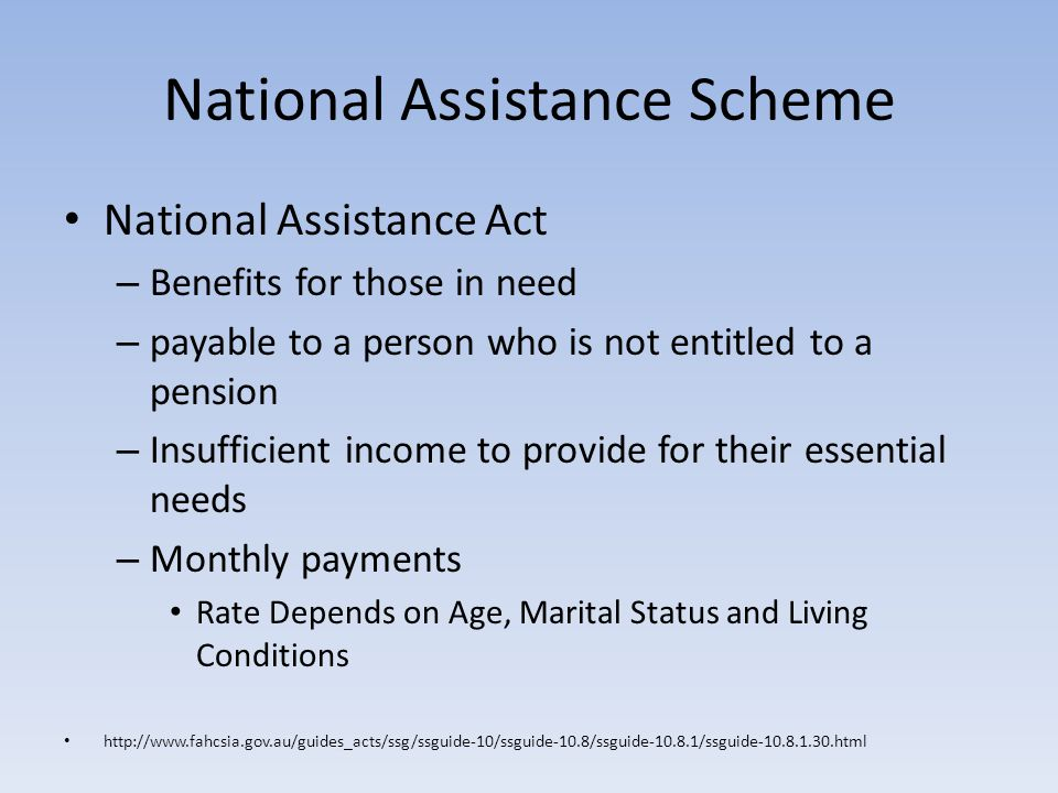 National Assistance Scheme National Assistance Act – Benefits for those in need – payable to a person who is not entitled to a pension – Insufficient income to provide for their essential needs – Monthly payments Rate Depends on Age, Marital Status and Living Conditions http://www.fahcsia.gov.au/guides_acts/ssg/ssguide-10/ssguide-10.8/ssguide-10.8.1/ssguide-10.8.1.30.html