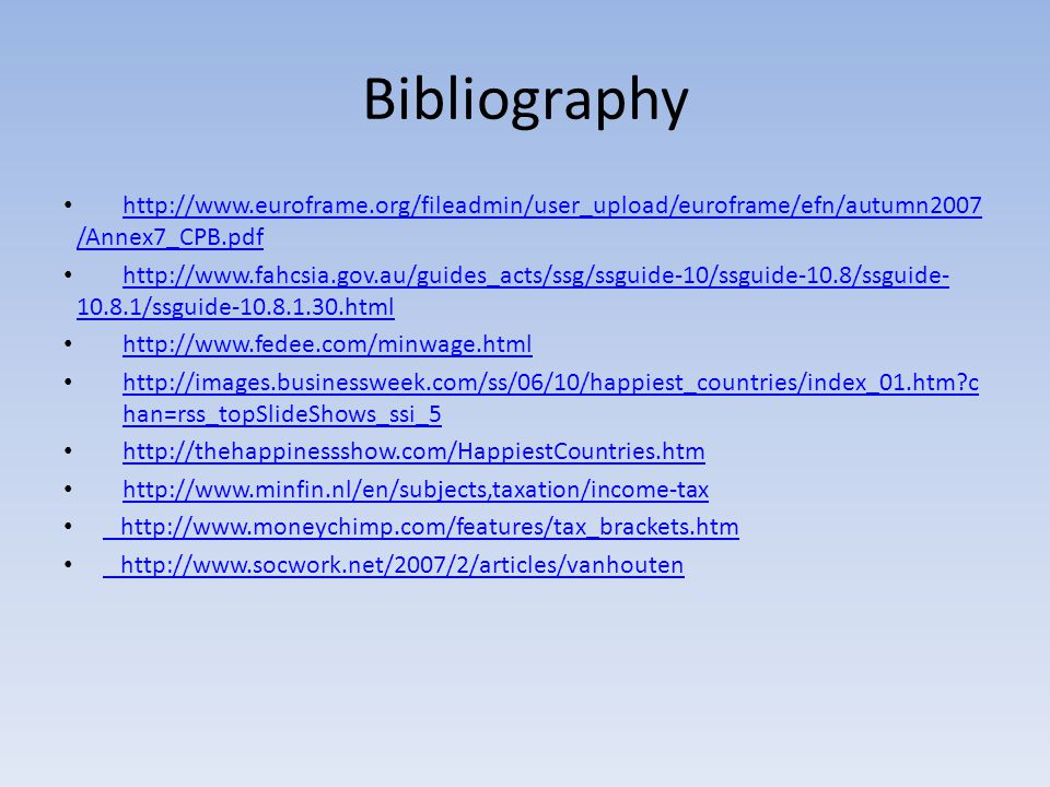 Bibliography http://www.euroframe.org/fileadmin/user_upload/euroframe/efn/autumn2007 /Annex7_CPB.pdf http://www.euroframe.org/fileadmin/user_upload/euroframe/efn/autumn2007 /Annex7_CPB.pdf http://www.fahcsia.gov.au/guides_acts/ssg/ssguide-10/ssguide-10.8/ssguide- 10.8.1/ssguide-10.8.1.30.html http://www.fahcsia.gov.au/guides_acts/ssg/ssguide-10/ssguide-10.8/ssguide- 10.8.1/ssguide-10.8.1.30.html http://www.fedee.com/minwage.html http://images.businessweek.com/ss/06/10/happiest_countries/index_01.htm c han=rss_topSlideShows_ssi_5 http://images.businessweek.com/ss/06/10/happiest_countries/index_01.htm c han=rss_topSlideShows_ssi_5 http://thehappinessshow.com/HappiestCountries.htm http://www.minfin.nl/en/subjects,taxation/income-tax http://www.moneychimp.com/features/tax_brackets.htm http://www.socwork.net/2007/2/articles/vanhouten