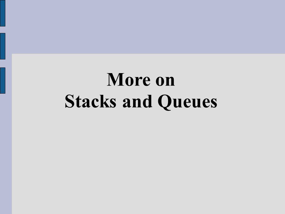 As we mentioned before, two common introductory Abstract Data Type (ADT) that worth studying are Stack and Queue Many problems (or parts of problems) can be thought of as stack problems, queue problems, or other problems that can be solved with the help of another (perhaps user-defined) ADT You need to decide what ADTs you need, build them, test them, then tackle your larger problem