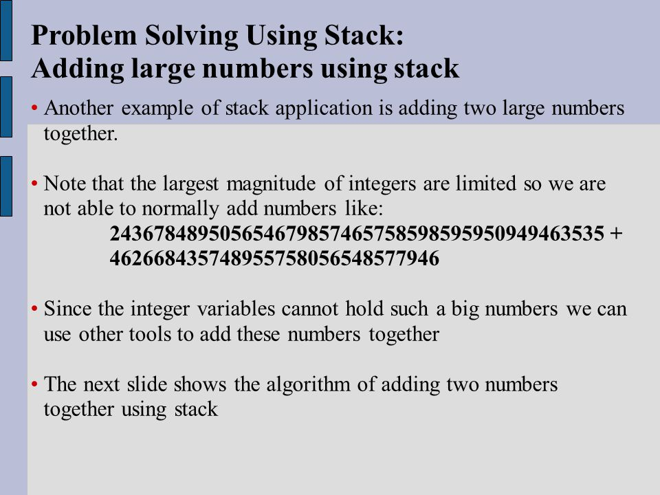 Problem Solving Using Stack: Adding large numbers using stack Another example of stack application is adding two large numbers together.