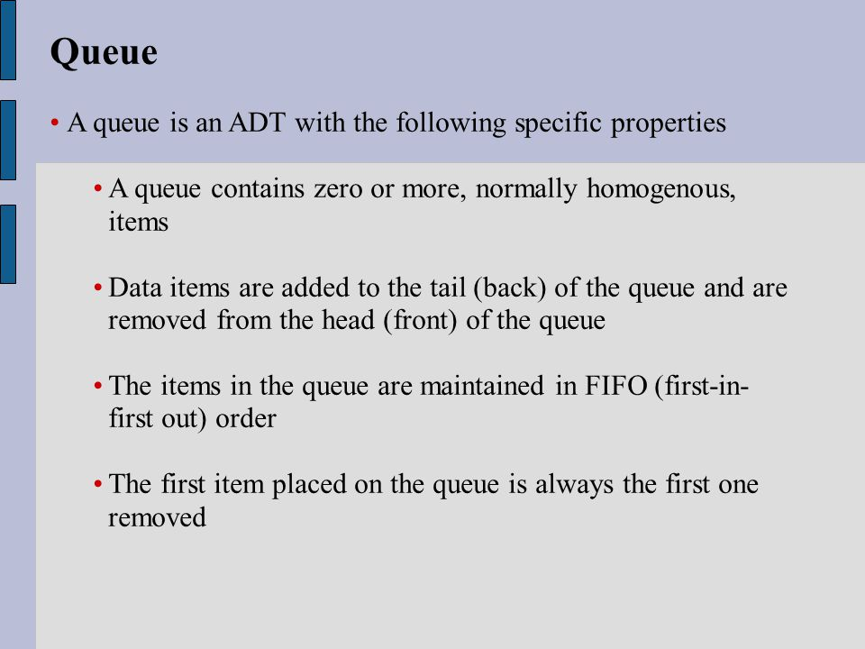 Queue A queue is an ADT with the following specific properties A queue contains zero or more, normally homogenous, items Data items are added to the tail (back) of the queue and are removed from the head (front) of the queue The items in the queue are maintained in FIFO (first-in- first out) order The first item placed on the queue is always the first one removed