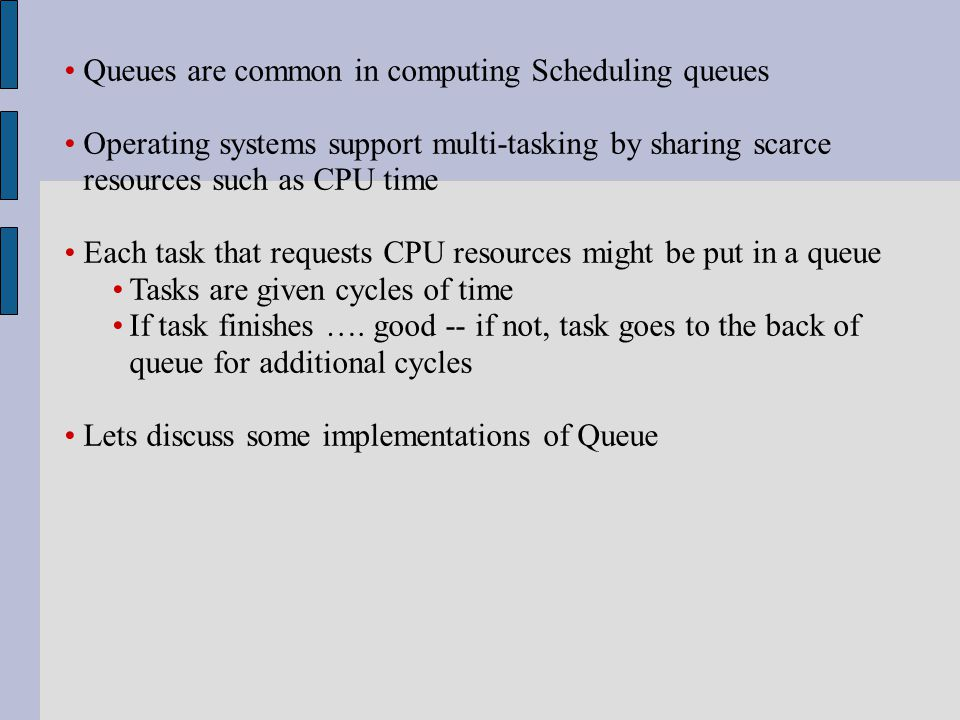 Queues are common in computing Scheduling queues Operating systems support multi-tasking by sharing scarce resources such as CPU time Each task that requests CPU resources might be put in a queue Tasks are given cycles of time If task finishes ….