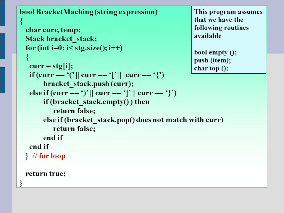 bool BracketMaching (string expression) { char curr, temp; Stack bracket_stack; for (int i=0; i< stg.size(); i++) { curr = stg[i]; if (curr == '(' || curr == '[' || curr == '{') bracket_stack.push (curr); else if (curr == ')' || curr == ']' || curr == '}') if (bracket_stack.empty() ) then return false; else if (bracket_stack.pop() does not match with curr) return false; end if } // for loop return true; } This program assumes that we have the following routines available bool empty (); push (item); char top ();