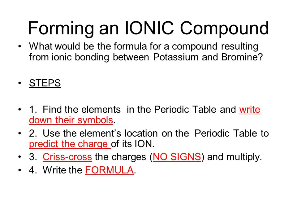 Forming an IONIC Compound What would be the formula for a compound resulting from ionic bonding between Potassium and Bromine.