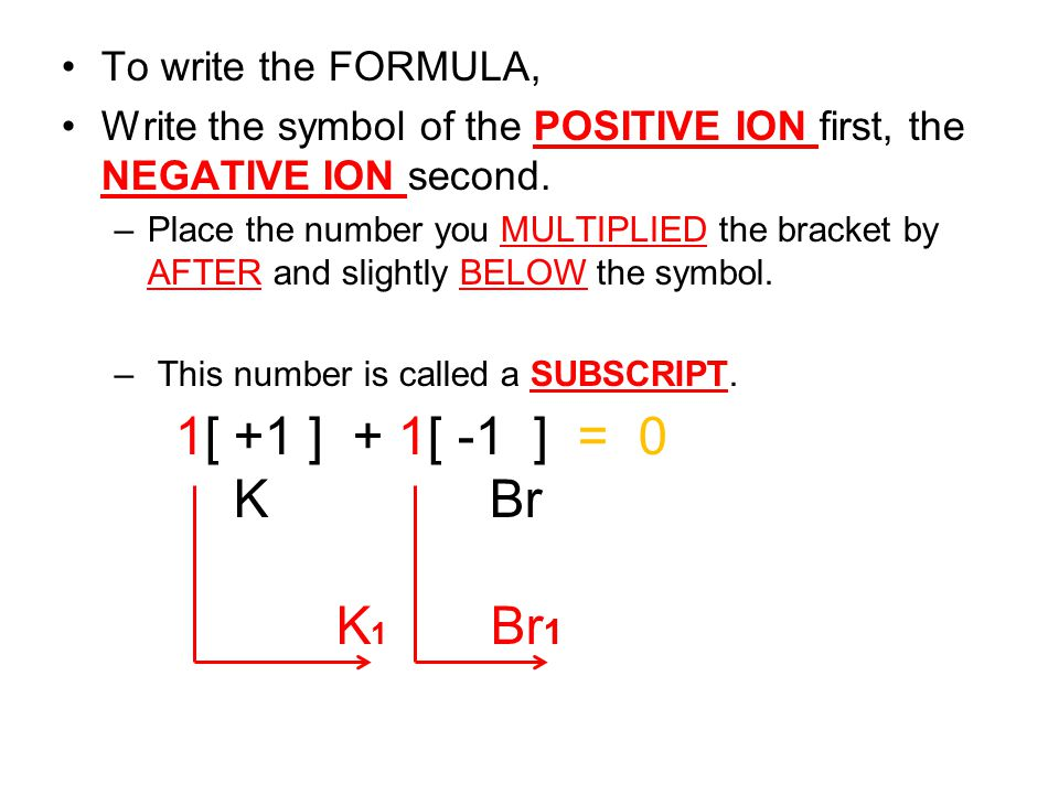 To write the FORMULA, Write the symbol of the POSITIVE ION first, the NEGATIVE ION second. –Place the number you MULTIPLIED the bracket by AFTER and s