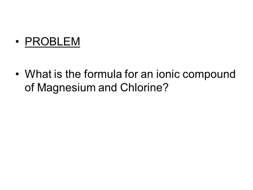 PROBLEM What is the formula for an ionic compound of Magnesium and Chlorine?