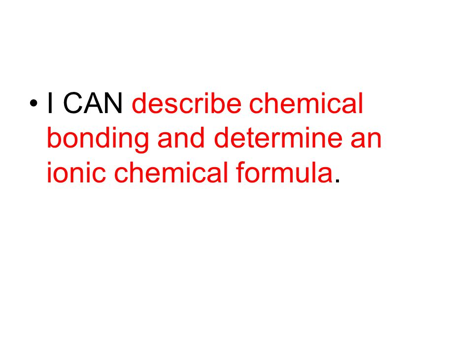 I CAN describe chemical bonding and determine an ionic chemical formula.