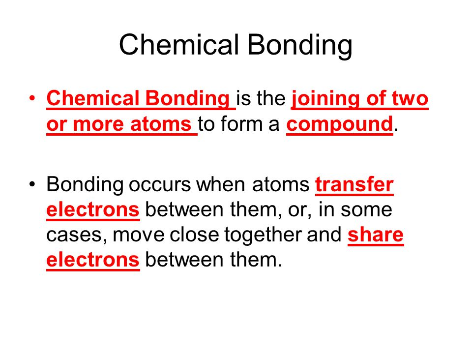 Chemical Bonding Chemical Bonding is the joining of two or more atoms to form a compound. Bonding occurs when atoms transfer electrons between them, o