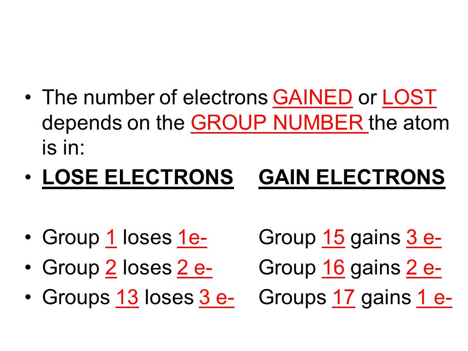The number of electrons GAINED or LOST depends on the GROUP NUMBER the atom is in: LOSE ELECTRONSGAIN ELECTRONS Group 1 loses 1e-Group 15 gains 3 e- G