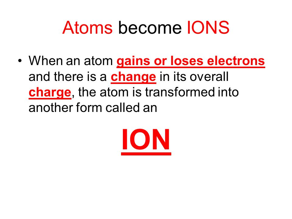 Atoms become IONS When an atom gains or loses electrons and there is a change in its overall charge, the atom is transformed into another form called an ION