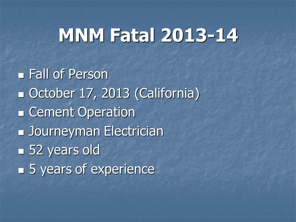 MNM Fatal 2013-14 Fall of Person Fall of Person October 17, 2013 (California) October 17, 2013 (California) Cement Operation Cement Operation Journeyman Electrician Journeyman Electrician 52 years old 52 years old 5 years of experience 5 years of experience