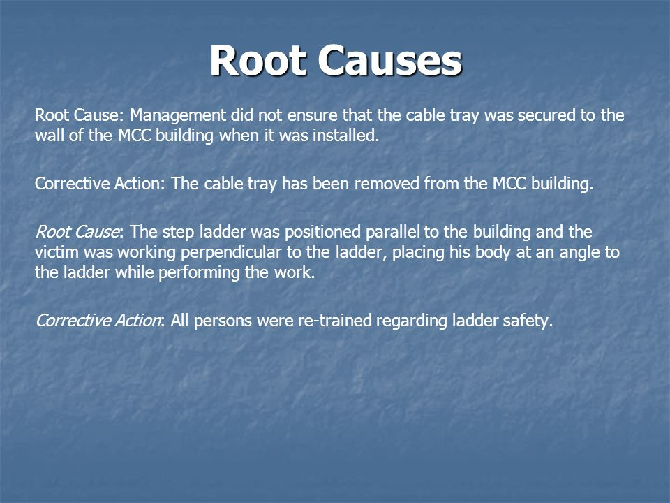 Root Causes Root Cause: Management did not ensure that the cable tray was secured to the wall of the MCC building when it was installed.