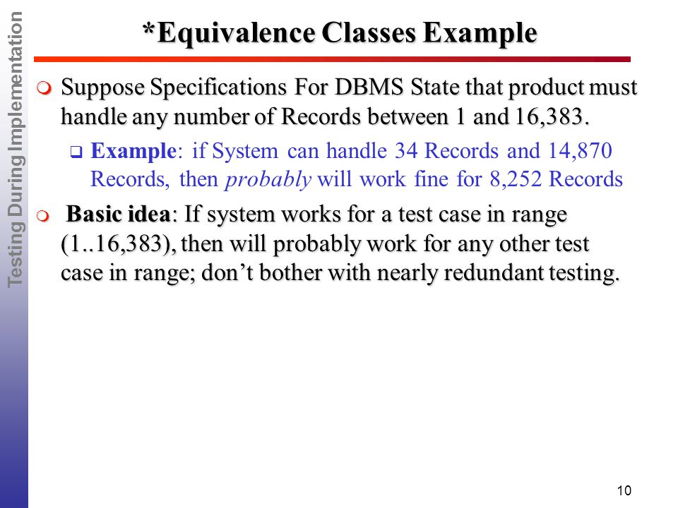 Testing During Implementation 10 *Equivalence Classes Example  Suppose Specifications For DBMS State that product must handle any number of Records between 1 and 16,383.