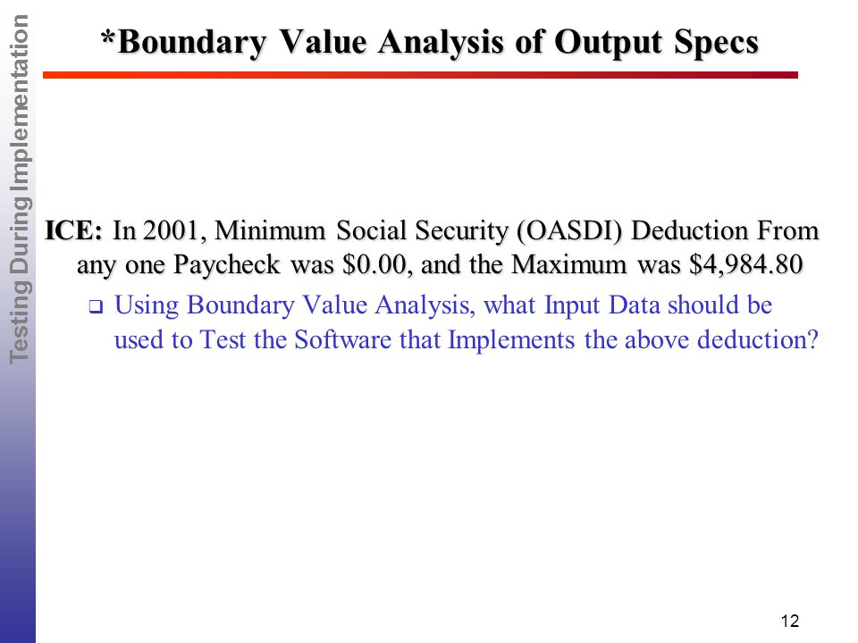 Testing During Implementation 12 *Boundary Value Analysis of Output Specs ICE: In 2001, Minimum Social Security (OASDI) Deduction From any one Paycheck was $0.00, and the Maximum was $4,984.80  Using Boundary Value Analysis, what Input Data should be used to Test the Software that Implements the above deduction?