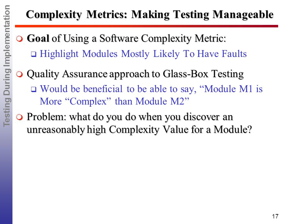 Testing During Implementation 17 Complexity Metrics: Making Testing Manageable  Goal of Using a Software Complexity Metric:  Highlight Modules Mostly Likely To Have Faults  Quality Assurance approach to Glass-Box Testing  Would be beneficial to be able to say, Module M1 is More Complex than Module M2  Problem: what do you do when you discover an unreasonably high Complexity Value for a Module?