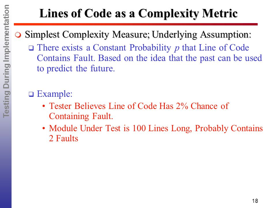 Testing During Implementation 18 Lines of Code as a Complexity Metric  Simplest Complexity Measure; Underlying Assumption:  There exists a Constant Probability p that Line of Code Contains Fault.
