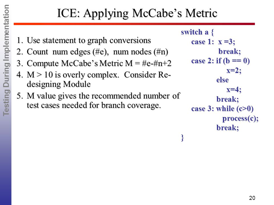 Testing During Implementation 20 ICE: Applying McCabe's Metric 1.Use statement to graph conversions 2.Count num edges (#e), num nodes (#n) 3.Compute McCabe's Metric M = #e-#n+2 4.M > 10 is overly complex.