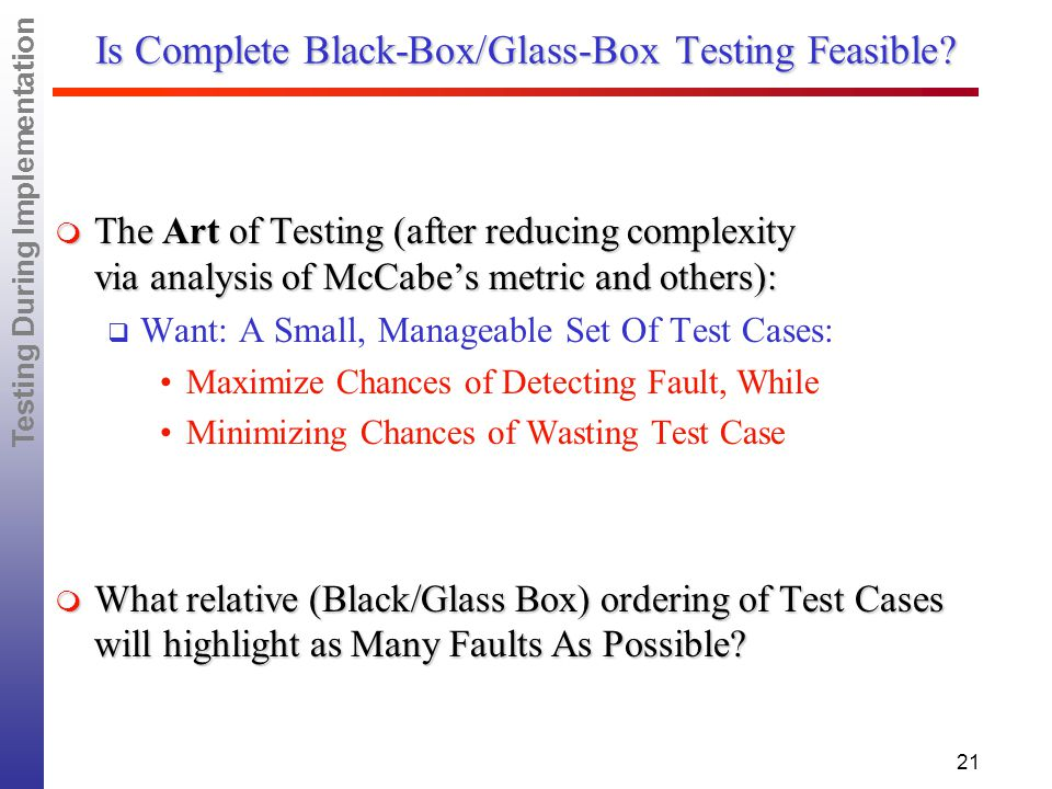 Testing During Implementation 21 Is Complete Black-Box/Glass-Box Testing Feasible.