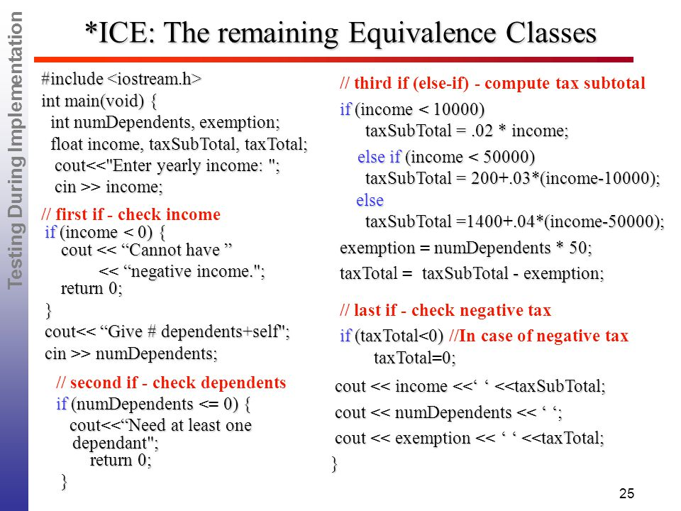 Testing During Implementation 25 *ICE: The remaining Equivalence Classes if (income 0) { cout Cannot have if (income < 0) { cout << Cannot have negative income. ; return 0; << negative income. ; return 0; } cout Give # dependents+self ; cout<< Give # dependents+self ; cin numDependents; cin >> numDependents; // third if (else-if) - compute tax subtotal if (income < 10000) taxSubTotal =.02 * income; if (income < 10000) taxSubTotal =.02 * income; else if (income < 50000) taxSubTotal = 200.03*(income-10000); else taxSubTotal =1400.04*(income-50000); else if (income < 50000) taxSubTotal = 200+.03*(income-10000); else taxSubTotal =1400+.04*(income-50000); exemption numDependents * 50; exemption = numDependents * 50; taxTotataxSubTotal - exemption; taxTotal = taxSubTotal - exemption; // last if - check negative tax if (taxTotal0) taxTotal0; if (taxTotal<0) //In case of negative tax taxTotal=0; cout income ' ' taxSubTotal; cout << income <<' ' <<taxSubTotal; cout numDependents ' '; cout << numDependents << ' '; cout exemption ' ' taxTotal; cout << exemption << ' ' <<taxTotal;} #include #include int main(void) { int main(void) { int numDependents, exemption; int numDependents, exemption; float income, taxSubTotal, taxTotal; float income, taxSubTotal, taxTotal; cout Enter yearly income: ; cout<< Enter yearly income: ; cin income; cin >> income; // first if - check income // second if - check dependents if (numDependents 0) { if (numDependents <= 0) { cout Need at least one dependant ; return 0; cout<< Need at least one dependant ; return 0; }