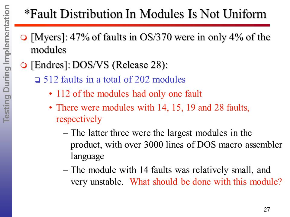 Testing During Implementation 27 *Fault Distribution In Modules Is Not Uniform  [Myers]: 47% of faults in OS/370 were in only 4% of the modules  [Endres]: DOS/VS (Release 28):   512 faults in a total of 202 modules 112 of the modules had only one fault There were modules with 14, 15, 19 and 28 faults, respectively – –The latter three were the largest modules in the product, with over 3000 lines of DOS macro assembler language – –The module with 14 faults was relatively small, and very unstable.
