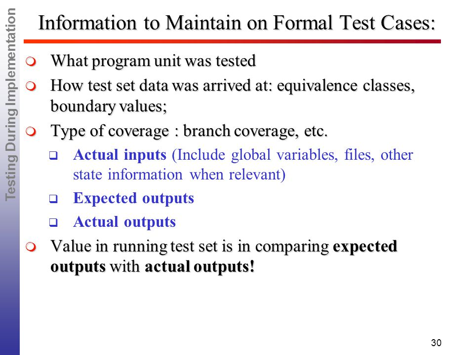Testing During Implementation 30 Information to Maintain on Formal Test Cases:  What program unit was tested  How test set data was arrived at: equivalence classes, boundary values;  Type of coverage : branch coverage, etc.
