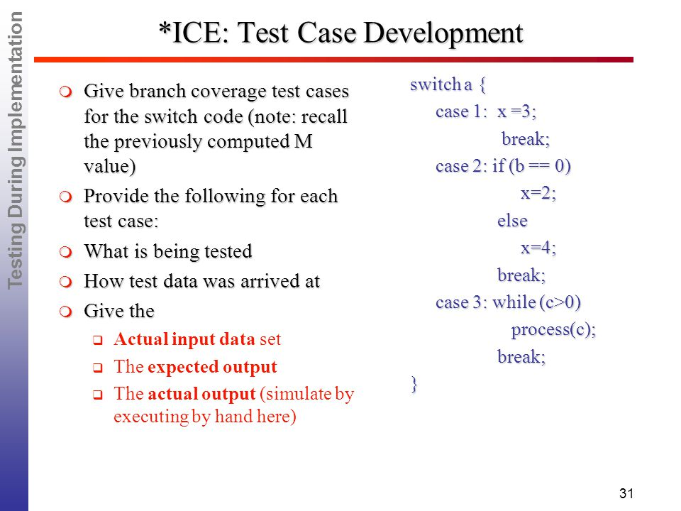 Testing During Implementation 31 *ICE: Test Case Development switch a { case 1: x =3; case 1: x =3; break; break; case 2: if (b == 0) x=2; x=2; else else x=4; x=4; break; break; case 3: while (c>0) process(c); process(c); break; break;}  Give branch coverage test cases for the switch code (note: recall the previously computed M value)  Provide the following for each test case:  What is being tested  How test data was arrived at  Give the  Actual input data set  The expected output  The actual output (simulate by executing by hand here)