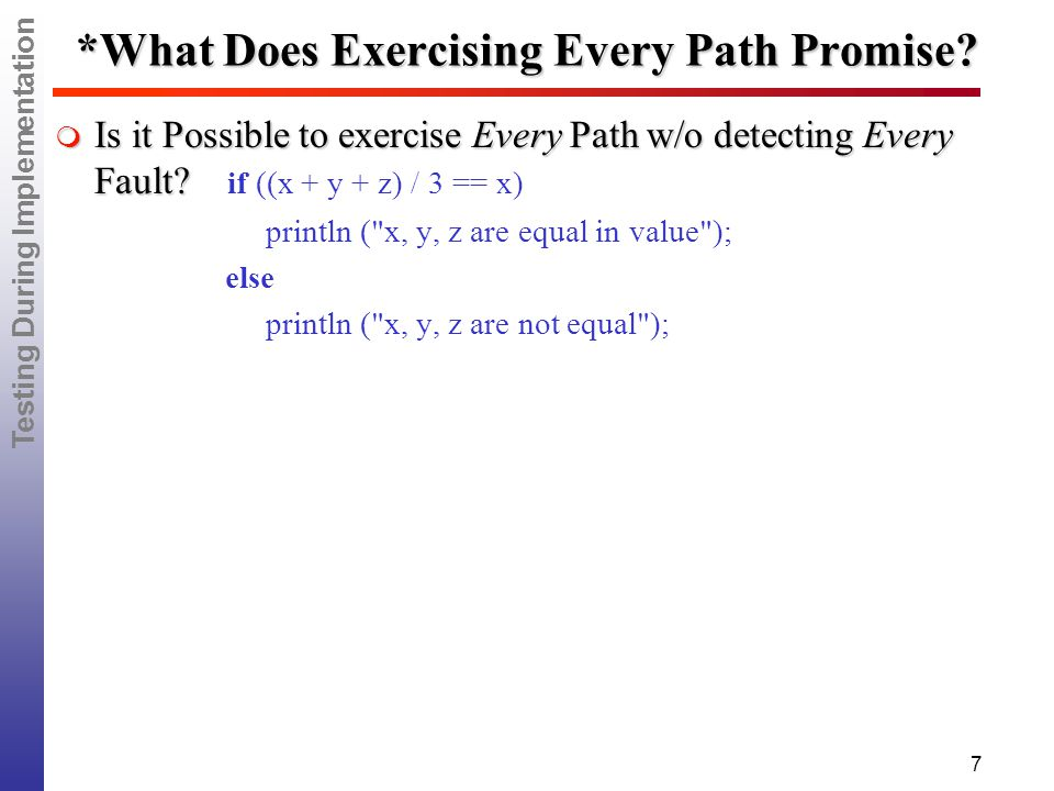 Testing During Implementation 7 *What Does Exercising Every Path Promise.