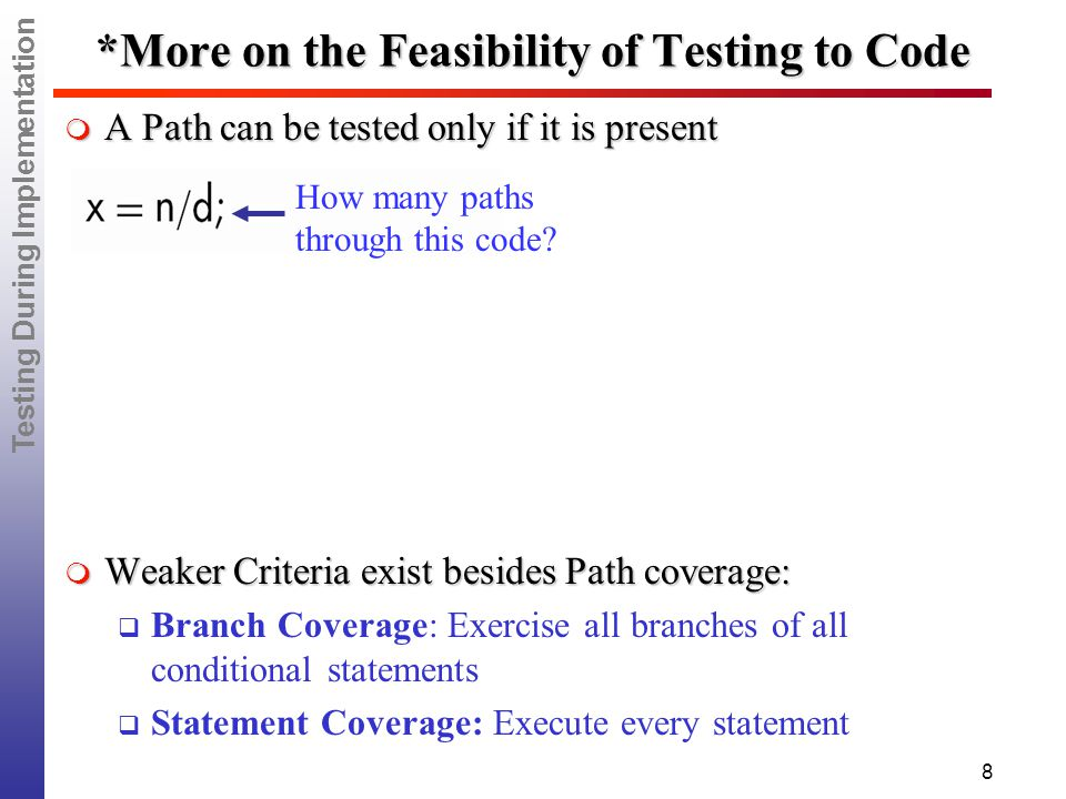 Testing During Implementation 8 *More on the Feasibility of Testing to Code  A Path can be tested only if it is present  Weaker Criteria exist besides Path coverage:  Branch Coverage: Exercise all branches of all conditional statements  Statement Coverage: Execute every statement How many paths through this code?